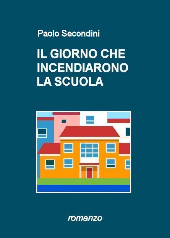 IL GIORNO CHE INCENDIARONO LA SCUOLA di Paolo Secondini