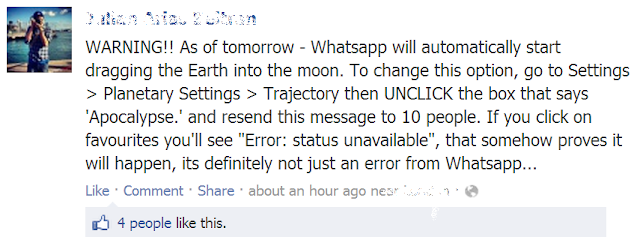 "WARNING!! As of tomorrow - Whatsapp will automatically start dragging the Earth into the moon. To change this option, go to Settings > Planetary Settings > Trajectory then UNCLICK the box that says 'Apocalypse.' and resend this message to 10 people. If you click on favourites you'll see ""Error: status unavailable"", that somehow proves it will happen, its definitely not just an error from Whatsapp..."