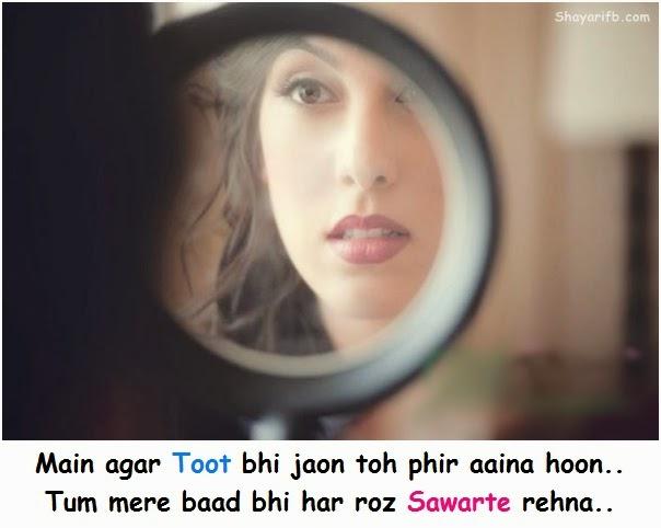 Main agar toot bhi jaon toh phir aaina hoon.. Tum mere baad bhi har roz sawarte rehna..