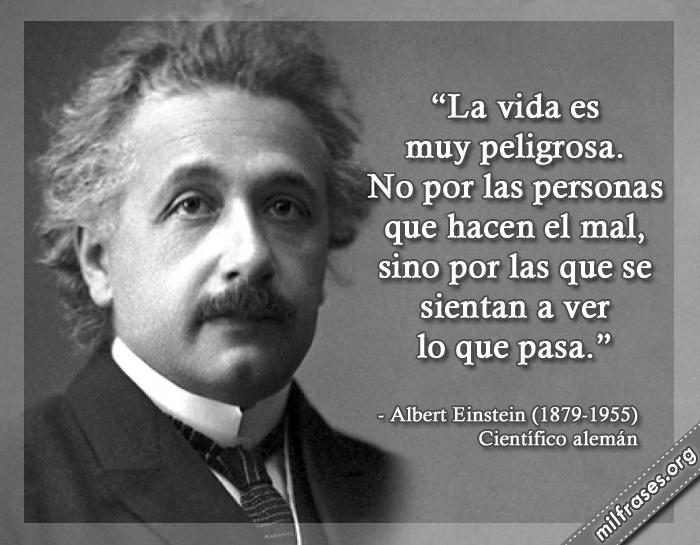 La vida es muy peligrosa. No por las personas que hacen el mal, sino por las que se sientan a ver lo que pasa. frases de Albert Einstein (1879-1955) Científico alemán.