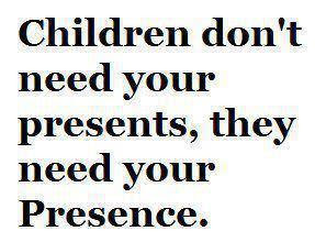 Children don't need your presents, they need your presence.
