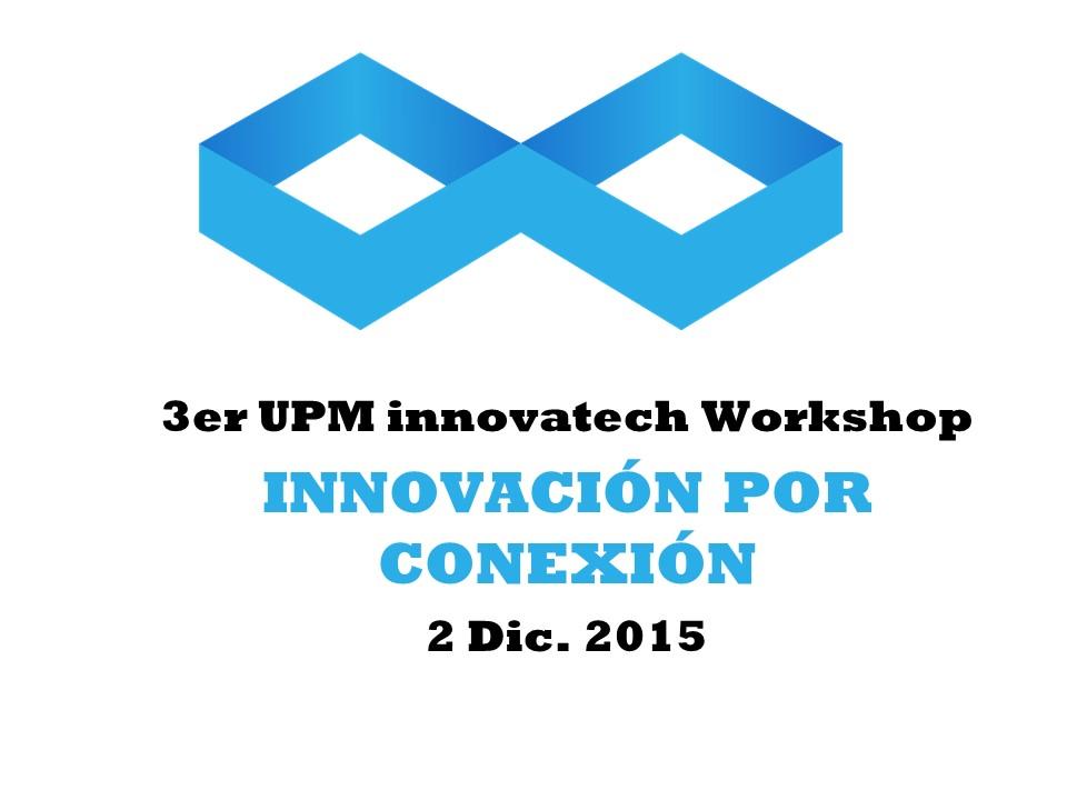 """2 Dic. 3er UPM innovatech Workshop """"Innovación por Conexión"""""""
