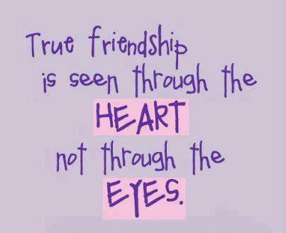True friendship is seen through the HEART not through the EYES.