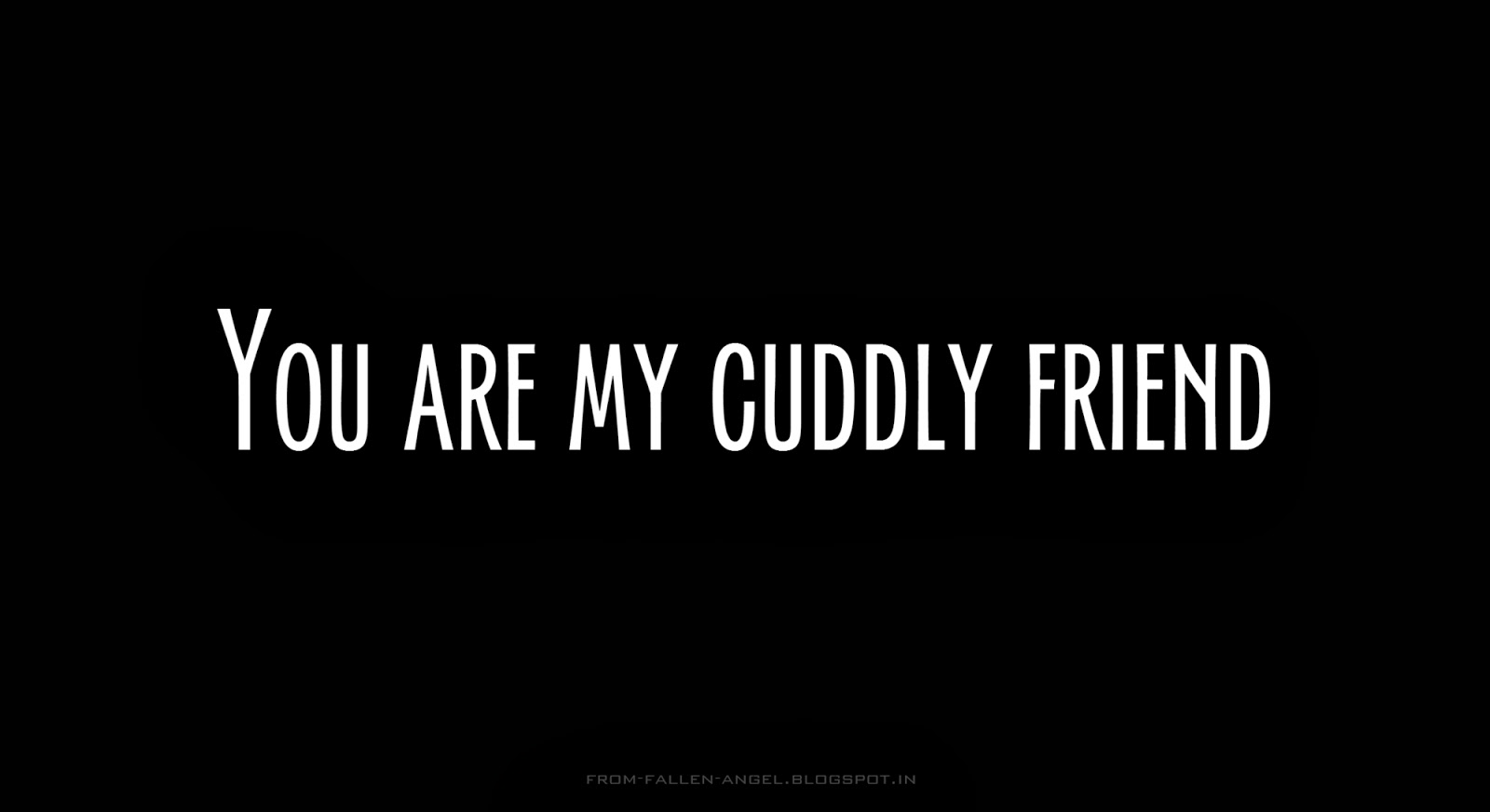 You are my cuddly friend