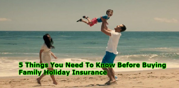 5 Things You Need To Know Before Buying Family Holiday Insurance
