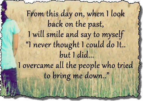 From this day on, when i look back on the past, i will smile and say myself