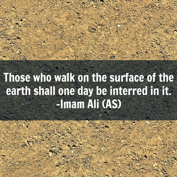 Those who walk on the surface of the earth shall one day will be interred in it.