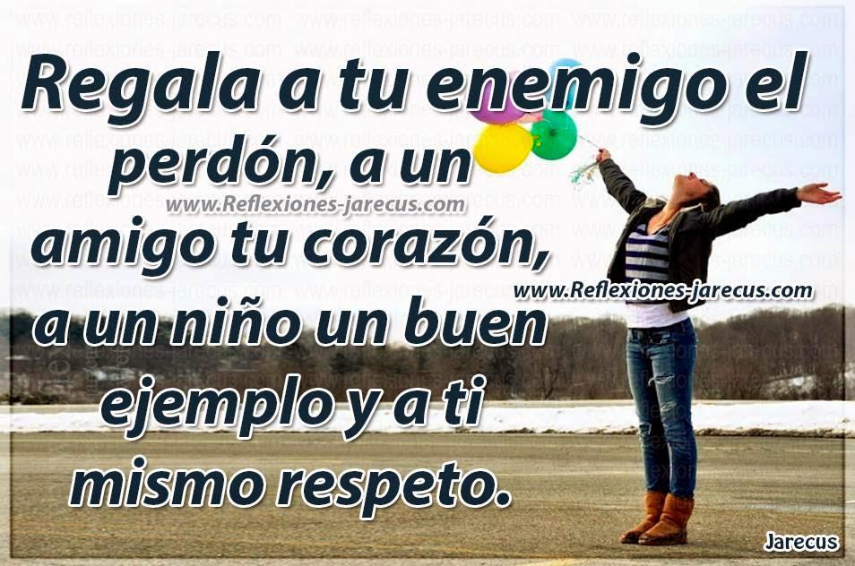 Regala a tu enemigo el perdón, a un amigo tu corazón, a un niño un buen ejemplo y a ti mismo respeto.