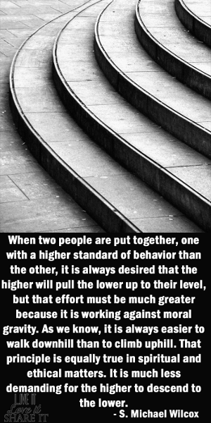 When two people are put together, one with a higher standard of behavior than the other, it is always desired that the higher will pull the lower up to their level, but that effort must be much greater because it is working against moral gravity. As we know, it is always easier to walk downhill than to climb uphill. That principle is equally true in spiritual and ethical matters. It is much less demanding for the higher to descend to the lower. - S. Michael Wilcox