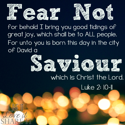 Fear not: for, behold, I bring you good tidings of great joy, which shall be to all people. For unto you is born this day in the city of David a Saviour, which is Christ the Lord. - Luke 2:10-11