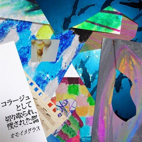 オモイメグラス – コラージュとして切り取られ、残された側/Omoi Megurasu – Collage to Shite Kiritorare, Nokosareta Gawa (2014.01….