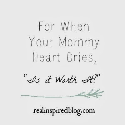"For When Your Mommy Heart Cries, ""Is It Worth It?"""