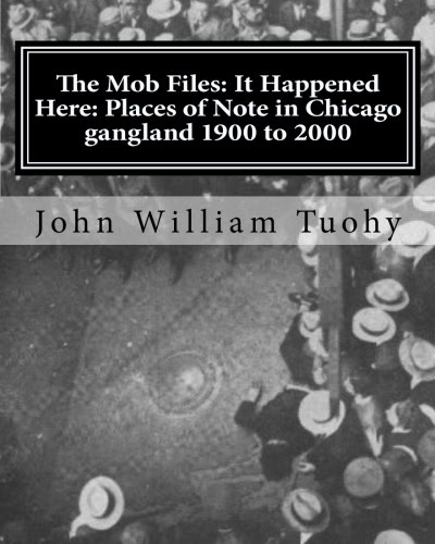 The Mob Files: It Happened Here: Places of Note in Chicago gangland 1900-2000 [Kindle Edition]