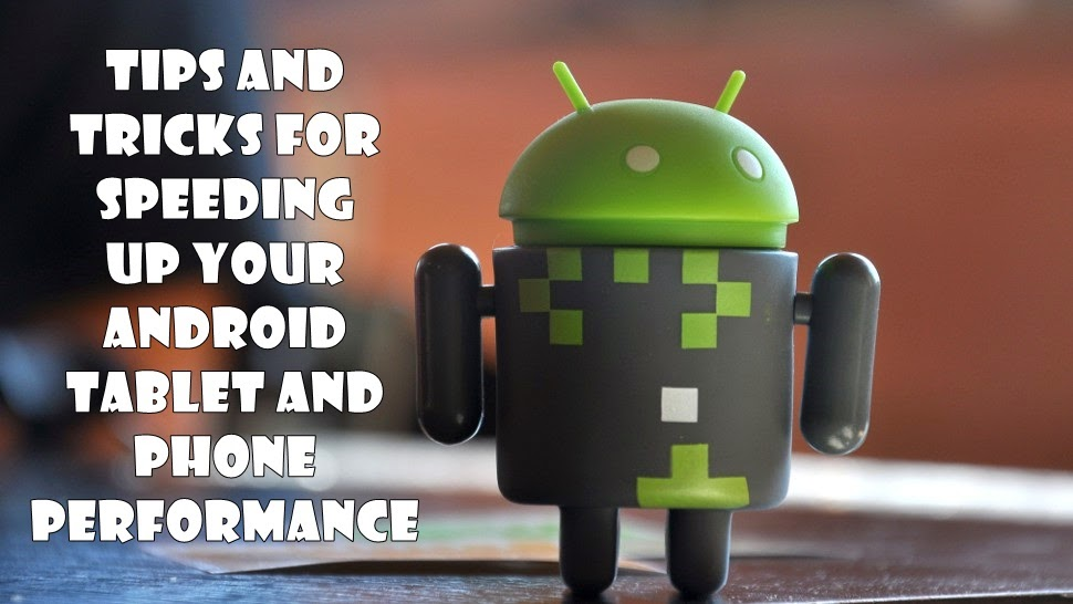 Tips and Tricks for Speeding Up your Android Tablet and phone Performance