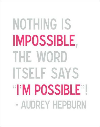 http://2.bp.blogspot.com/-DsaTKeVfF2A/TjxOl4udeoI/AAAAAAAAKLs/dVJ9NLEXvDo/s1600/audrey-hepburn-nothing-is-impossible.jpg