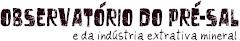 Observatório do Pré-sal e da indústria extrativa mineral