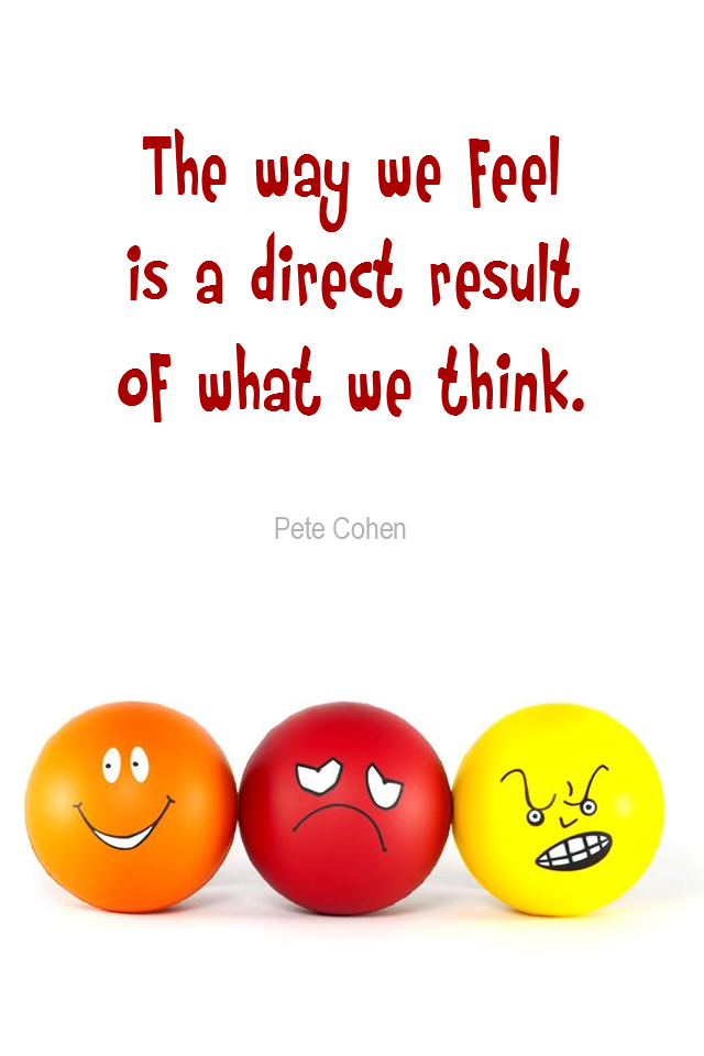visual quote - image quotation for EMOTIONS - The way we feel is the direct result of what we think. - Pete Cohen