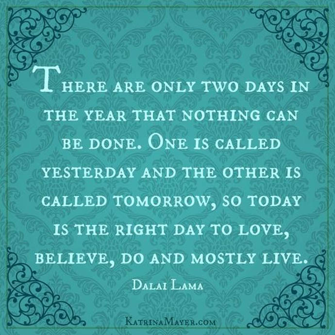There are only two day in the year that nothing can be done. One is called yesterday and the other is called tomorrow, so today is the right day to love, believe, do and mostly live.