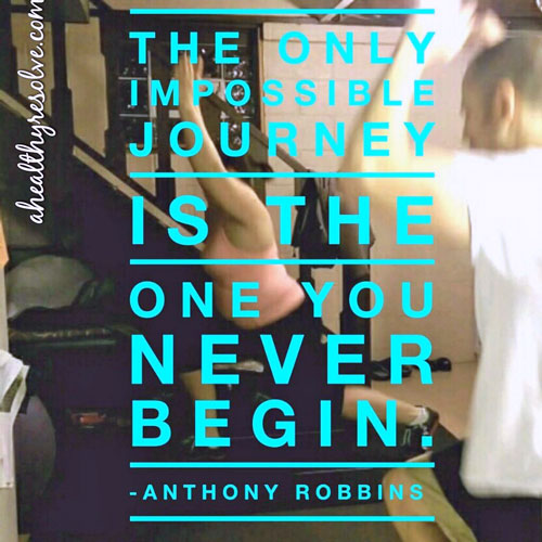 The only impossilbe journey is the one you never begin - ahealthyresolve.com