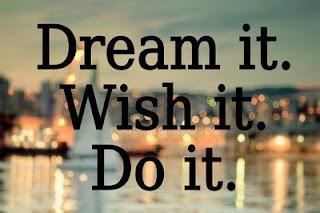 Dream it, wish it, DO it…