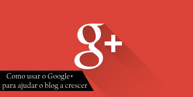 Como usar o Google+ para ajudar o blog a crescer