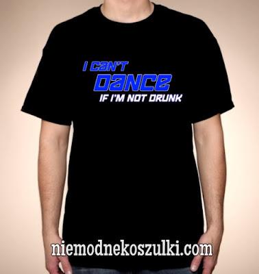 Koszulka I can't dance if I'm not drunk