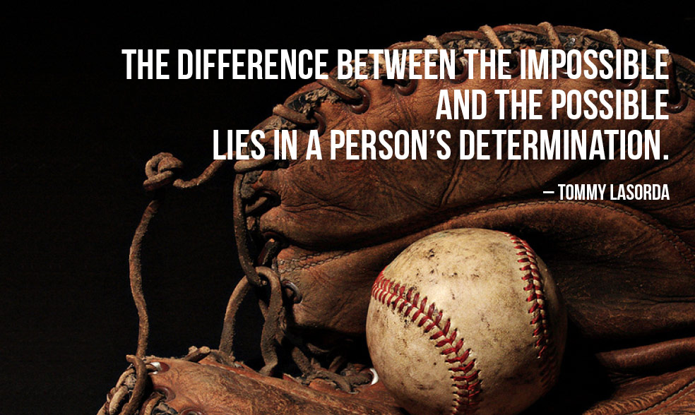 """The difference between the impossible and the possible lies in a man's determination."" - Tommy Lasorda"