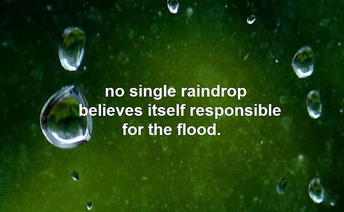 No single raindrop believes it is responsible for the flood.