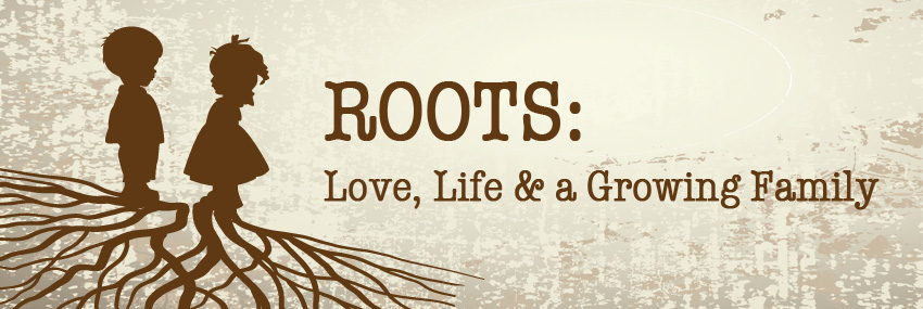 Roots: Love, Life and a Growing Family
