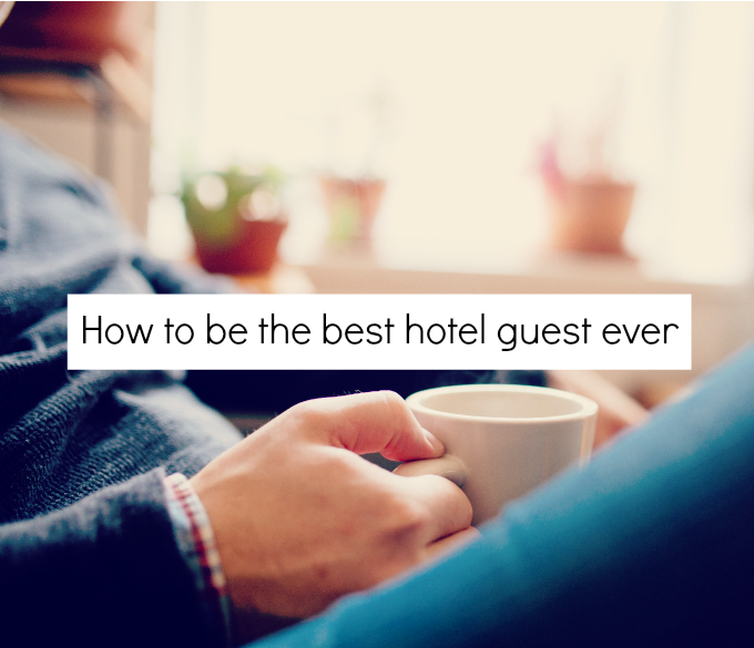 how to be the best hotel guest ever