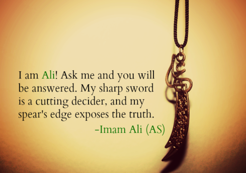 I am Ali! Ask me and you will be answered. My sharp sword is a cutting decider, and my spear's edge exposes the truth.