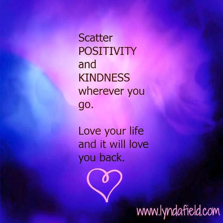 """Scatter positivity and kindness wherever you go. Love your life and it will love you back."" ~ Lynda Field www.lyndafield.com"