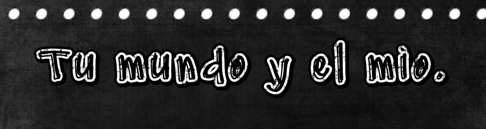 !-Tu mundo y el mio-!