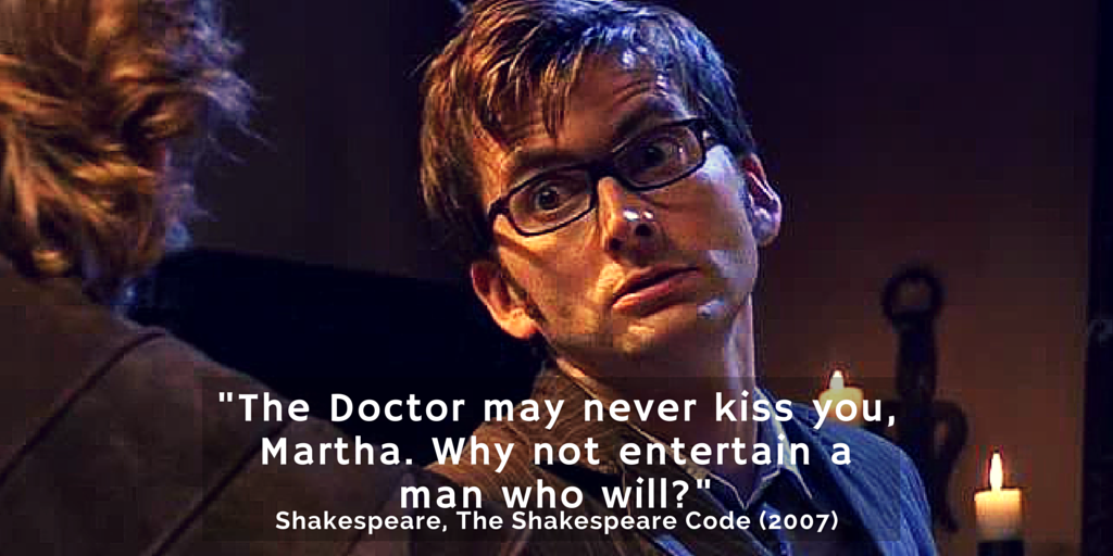 """The Doctor may never kiss you, Martha. Why not entertain a man who will?"""