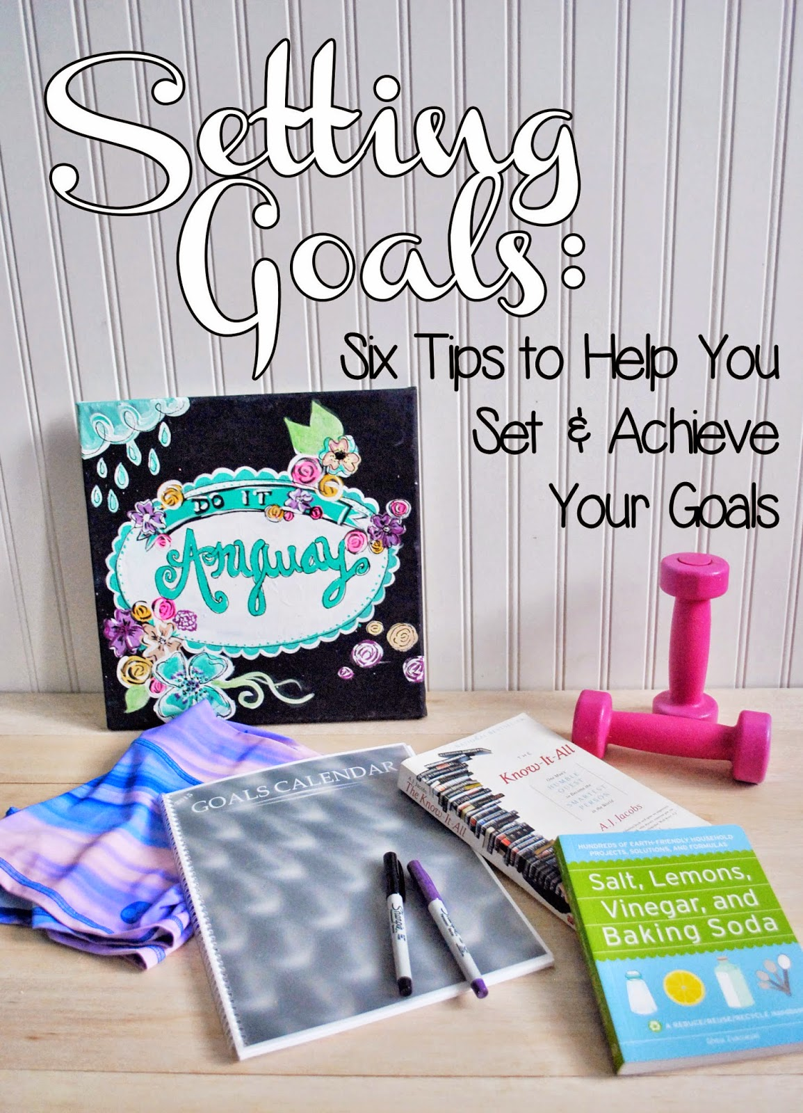 Setting Goals - Six Tips to Help You Set and Achieve Your Goals
