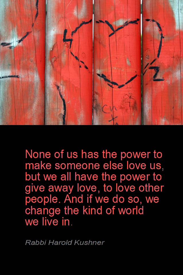 visual quote - image quotation for LOVE - None of us has the power to make someone else love us, but we all have the power to give away love, to love other people. And if we do so, we change the kind of world we line in. - Rabbi Harold Kushner