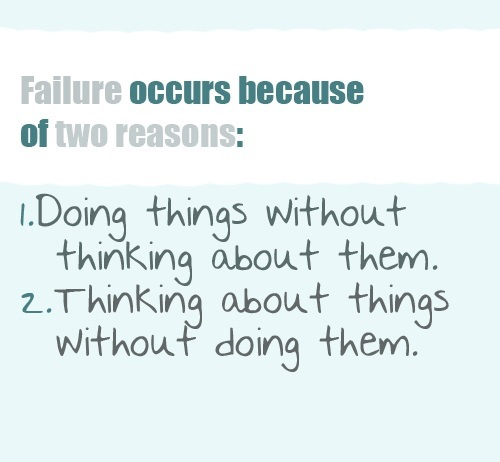 Failure Occurs Because Of Two Reasons 1. Doing things without thinking about them - 2. Thinking about things without doing them