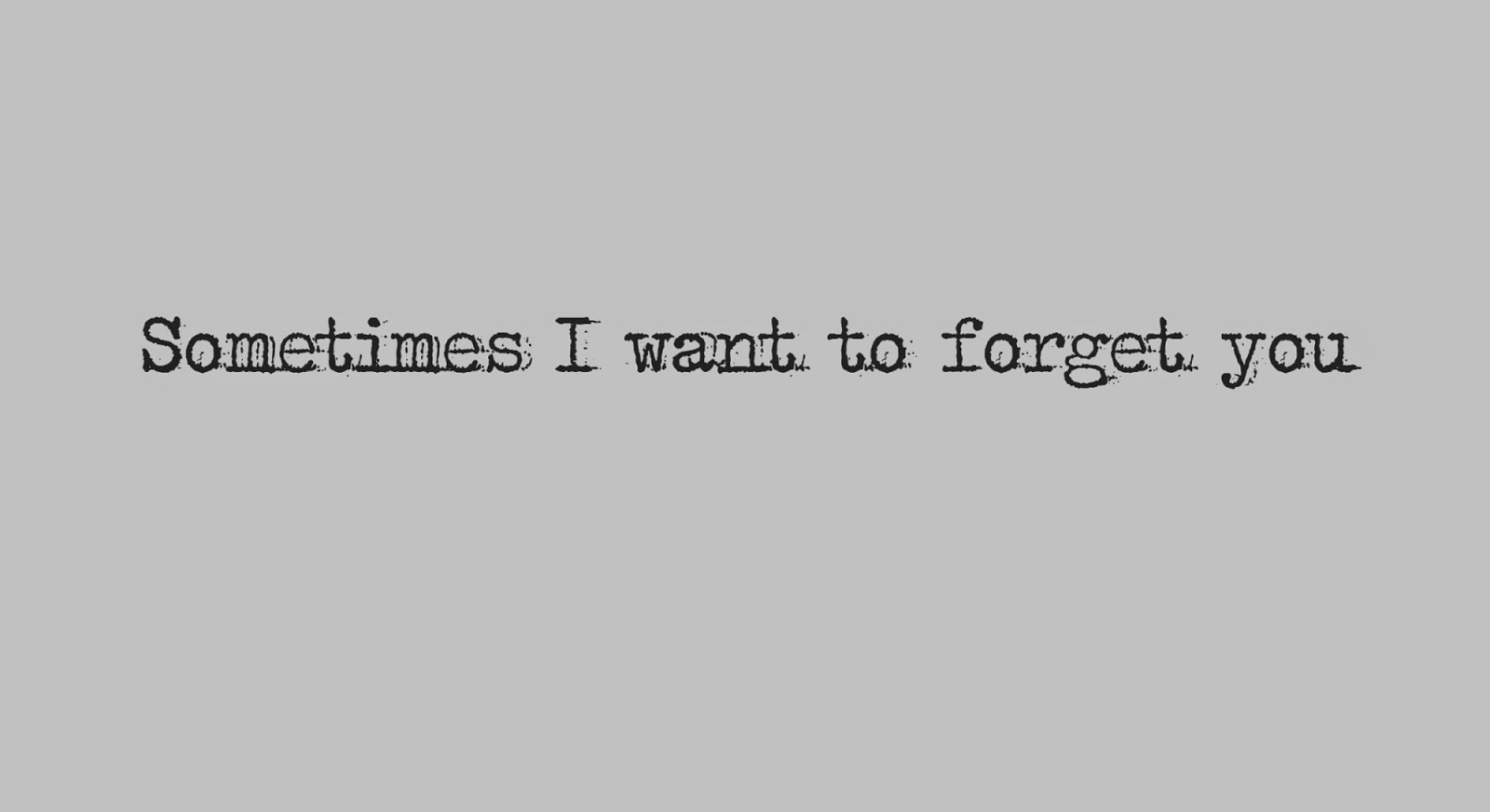Sometimes I want to forget you