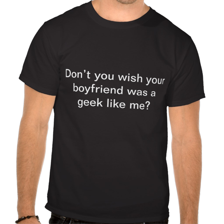 http://www.zazzle.com/dont_you_wish_your_boyfriend_was_a_geek_like_me_tshirt-235172768090211036