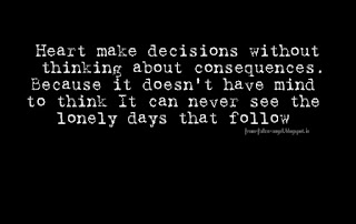 Heart make decisions without thinking about consequences. Because it doesn't have mind to think It can never see the lonely days that follow.