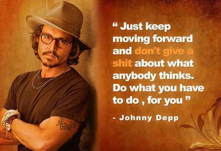 Just keep moving forward and don't give a shit about what anyone thinks. Do what you have to do, for you. - Johnny Depp