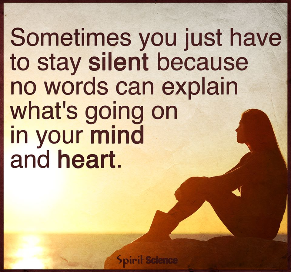 Sometimes You Just Have To Stay Silent Because No Words Can Explain Whatu0027s  Going On In Your Mind And Heart.