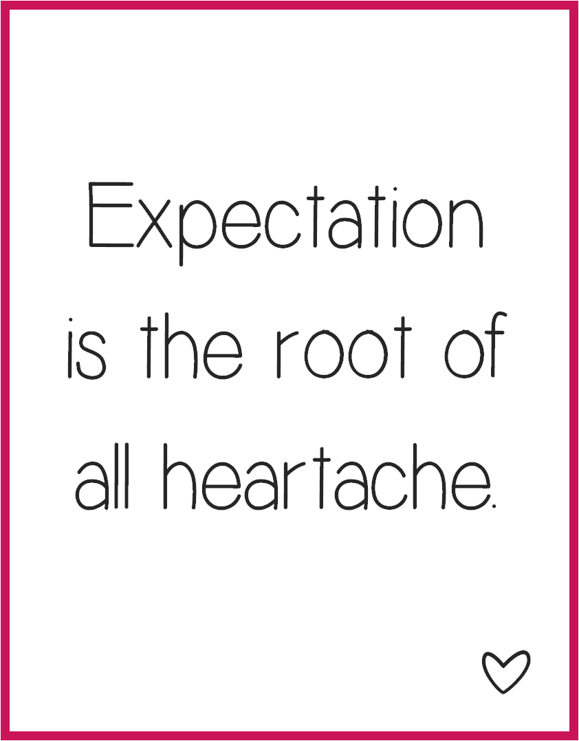 Expectation is the root of all hearthache.