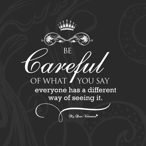 Be careful what you say. There will always be something you ...