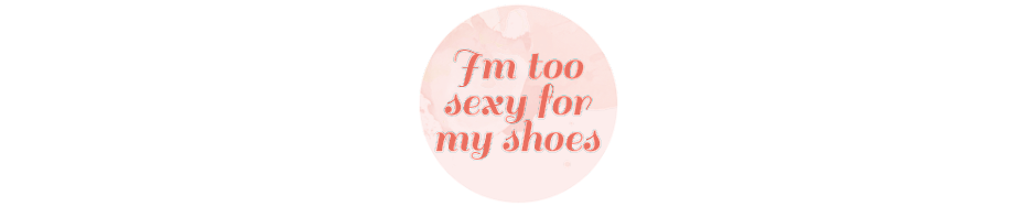 I'M TOO SEXY FOR MY SHOES!