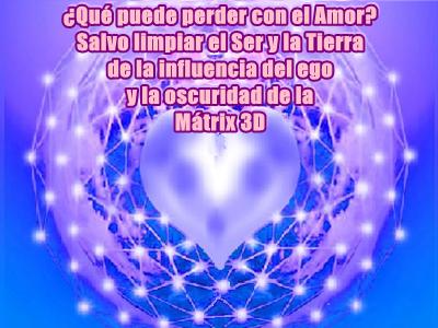 Reflexionen ¿qué pueden perder con el Amor?, salvo limpiarse Uds. y la Tierra de la influencia del ego y la oscuridad de la Mátrix.