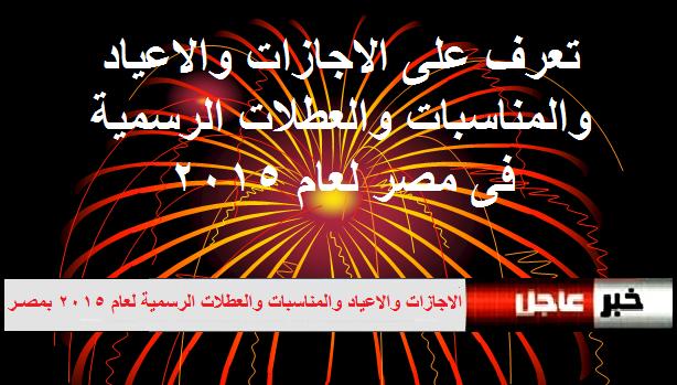 مواعيد الاجازات والاعياد والمناسبات والعطلات الرسمية لعام 2015 بمصـر