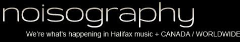 noisography - We're what's happening in Halifax Music + CANADA / WORLDWIDE.