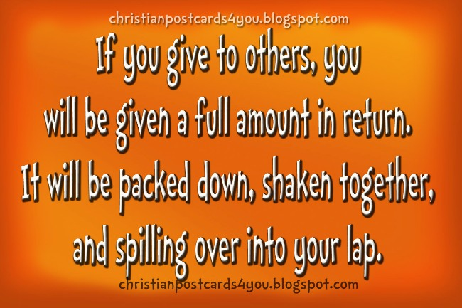 If you give to others, you  will be given. Postcards christian free cards for facebook friends.