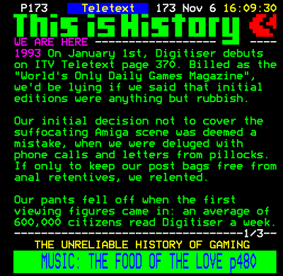 "The History of Teletext Digitiser - January 1st 1993 launched on ITV Teletext page 370. Billed as the ""World's Only Daily Games Magazine""."
